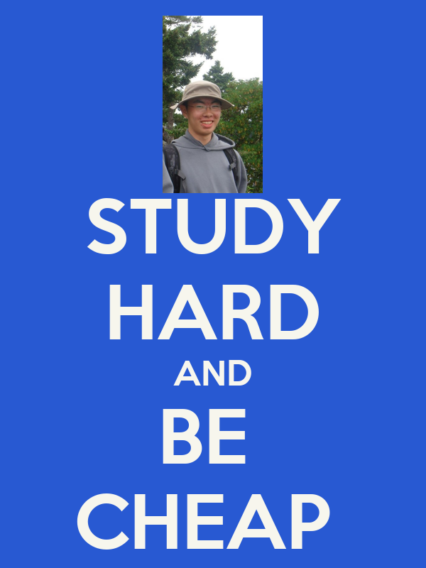 STUDY HARD AND BE  CHEAP