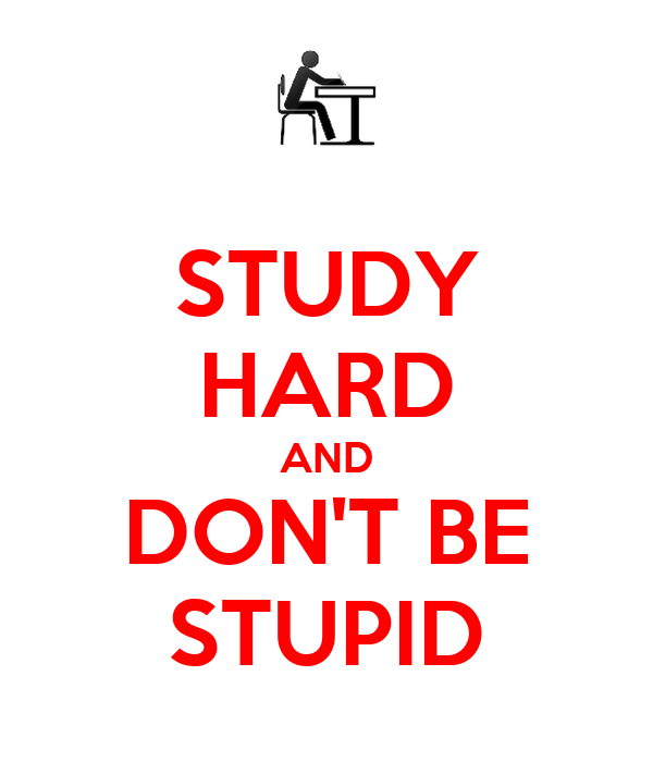 STUDY HARD AND DON'T BE STUPID
