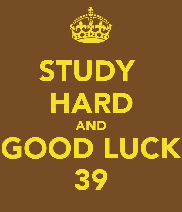 STUDY  HARD AND GOOD LUCK 39