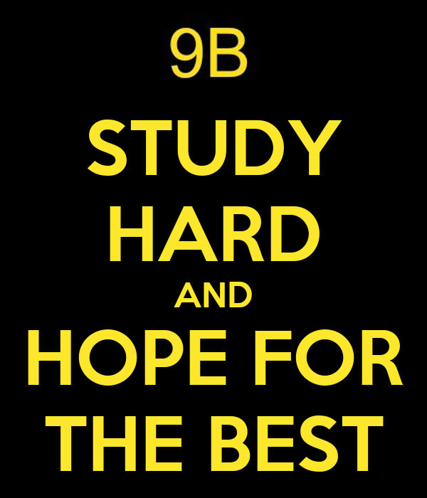 STUDY HARD AND HOPE FOR THE BEST