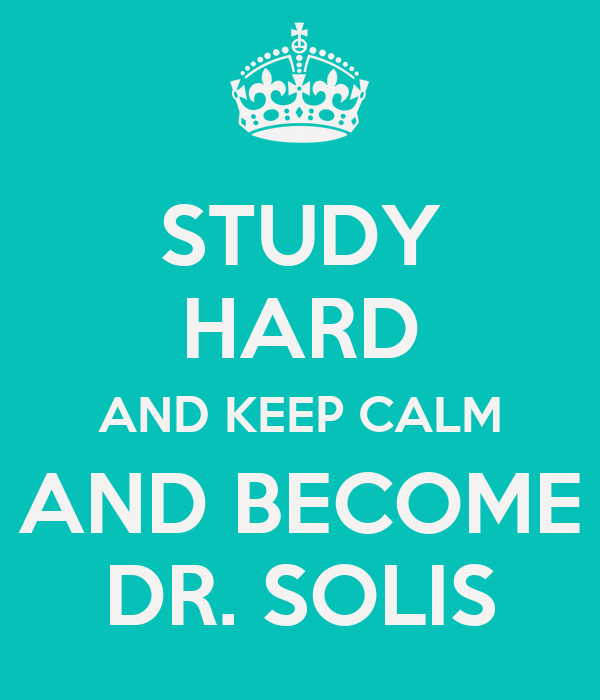 STUDY HARD AND KEEP CALM AND BECOME DR. SOLIS