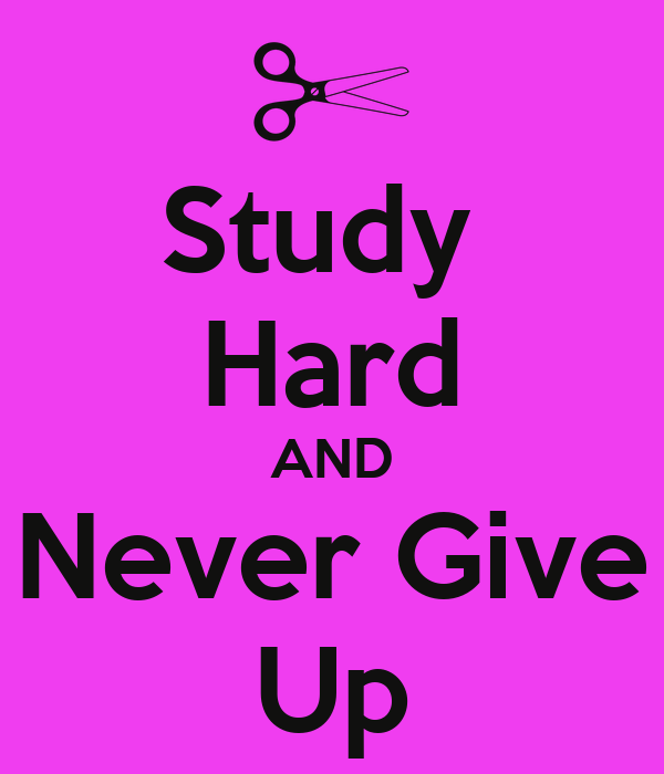 Study  Hard AND Never Give Up