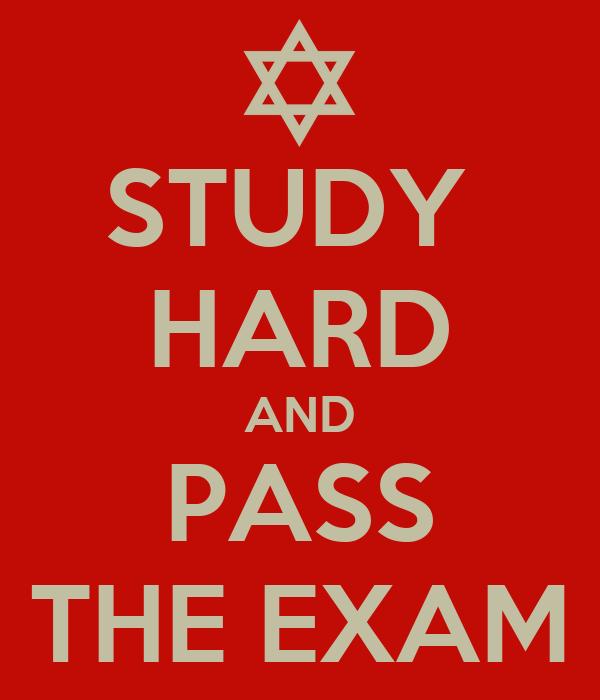 STUDY  HARD AND PASS THE EXAM