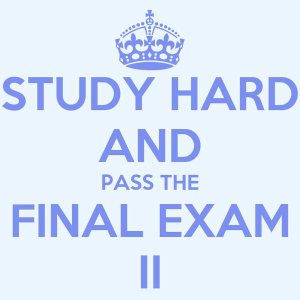 STUDY HARD AND PASS THE FINAL EXAM II