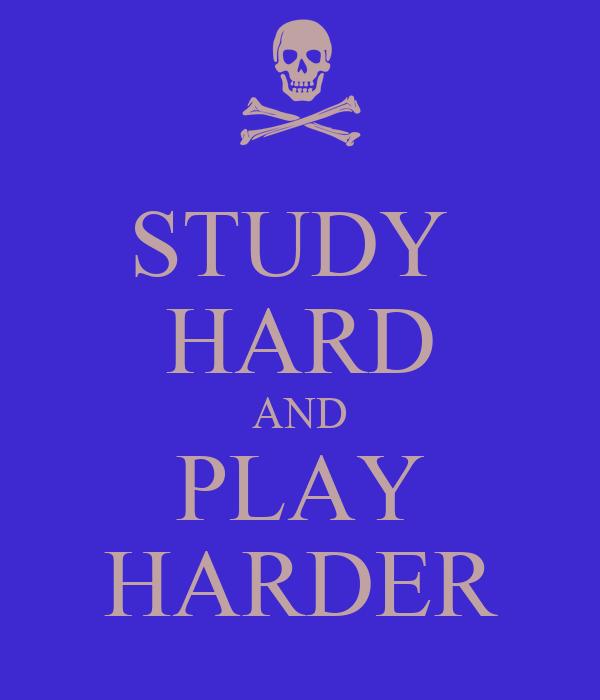 STUDY  HARD AND PLAY HARDER