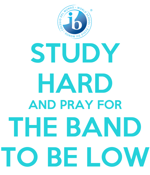 STUDY HARD AND PRAY FOR THE BAND TO BE LOW