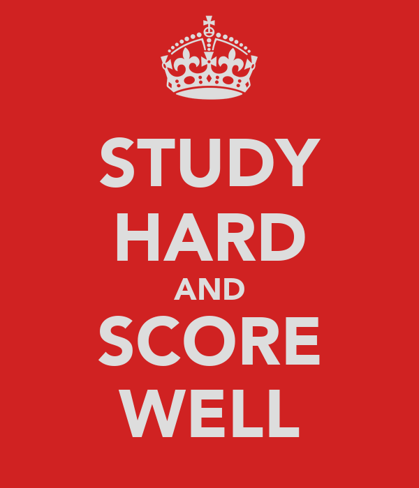 STUDY HARD AND SCORE WELL
