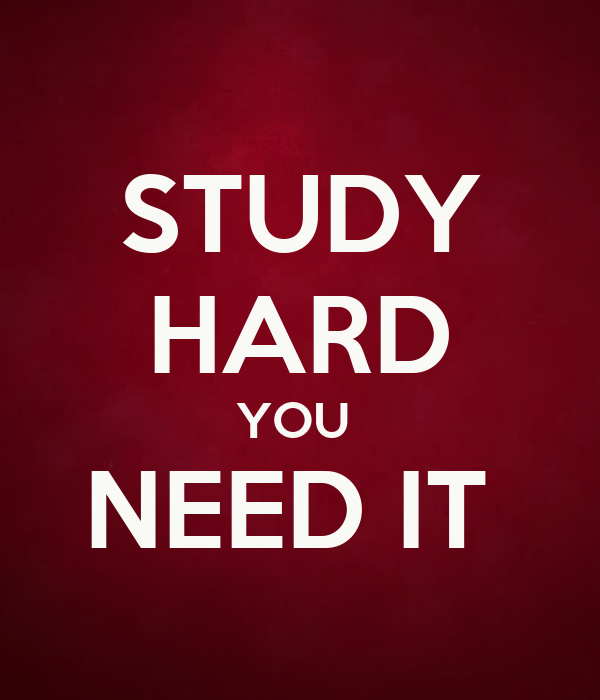 STUDY HARD YOU  NEED IT