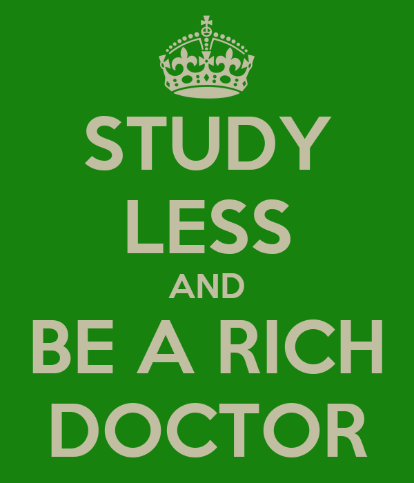 STUDY LESS AND BE A RICH DOCTOR