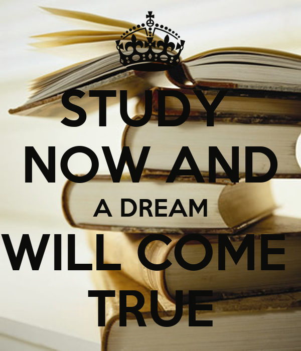 STUDY  NOW AND A DREAM WILL COME  TRUE