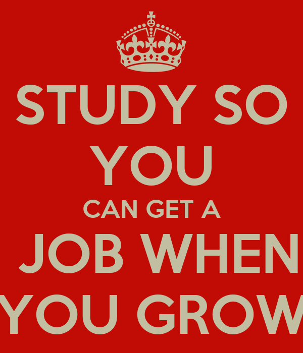 STUDY SO YOU CAN GET A  JOB WHEN YOU GROW