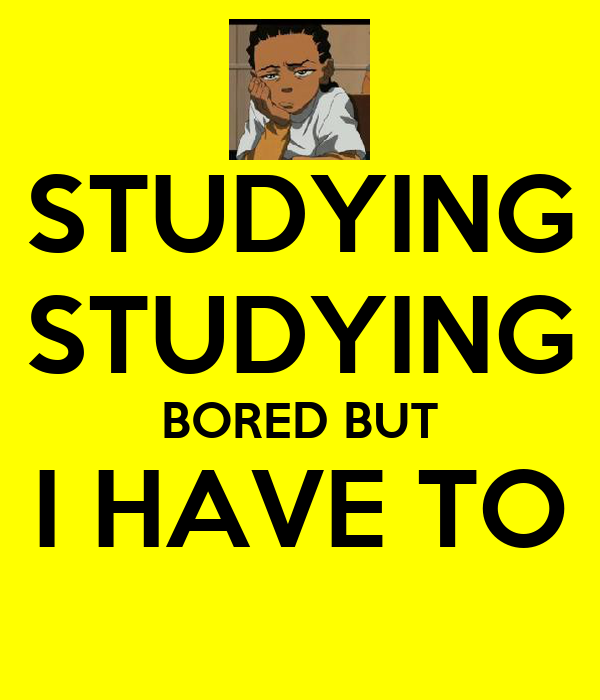 STUDYING STUDYING BORED BUT I HAVE TO
