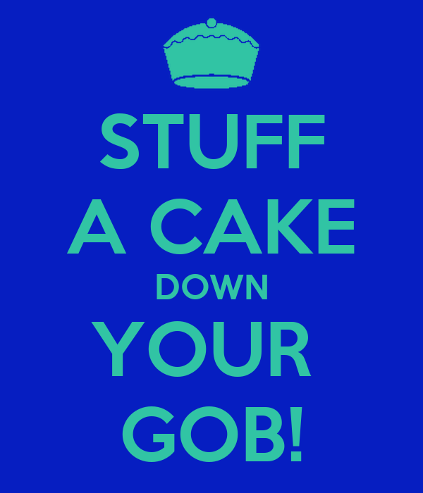 STUFF A CAKE DOWN YOUR  GOB!
