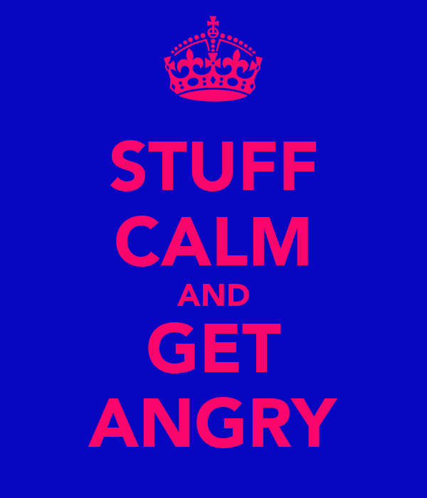 STUFF CALM AND GET ANGRY