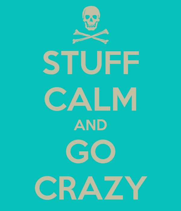 STUFF CALM AND GO CRAZY