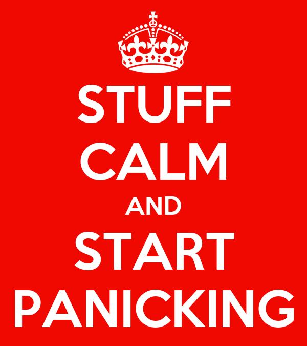 STUFF CALM AND START PANICKING