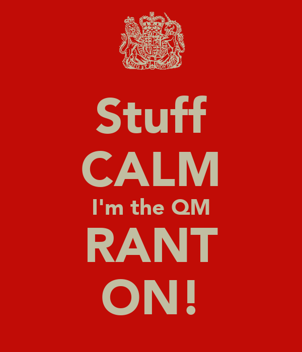 Stuff CALM I'm the QM RANT ON!