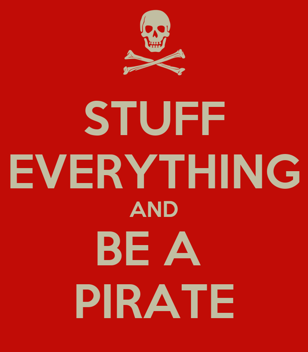 STUFF EVERYTHING AND BE A  PIRATE