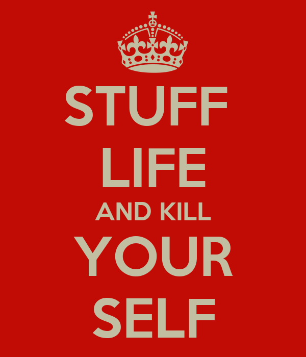 STUFF  LIFE AND KILL YOUR SELF