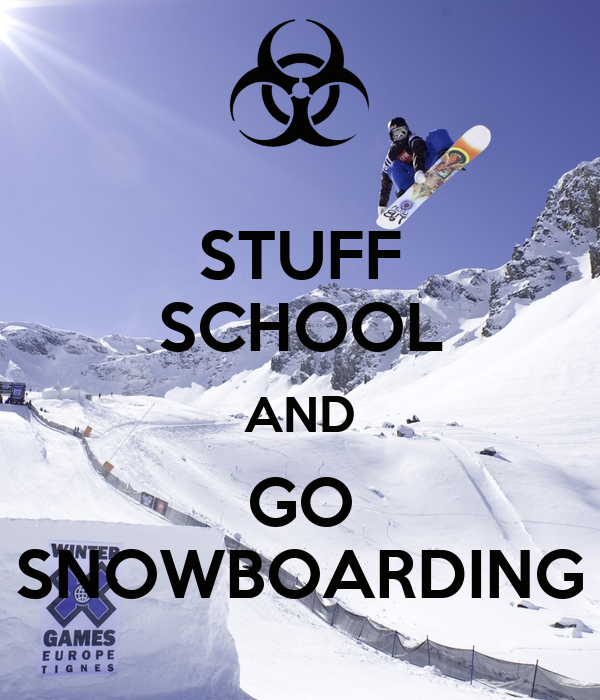 STUFF SCHOOL AND GO SNOWBOARDING