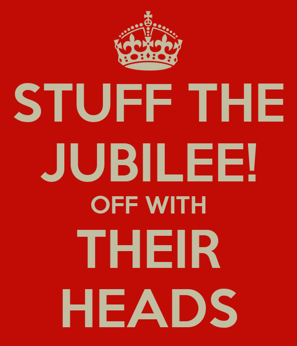 STUFF THE JUBILEE! OFF WITH THEIR HEADS