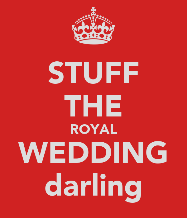 STUFF THE ROYAL WEDDING darling