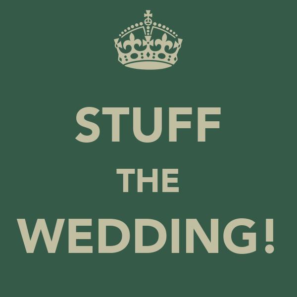 STUFF THE WEDDING!