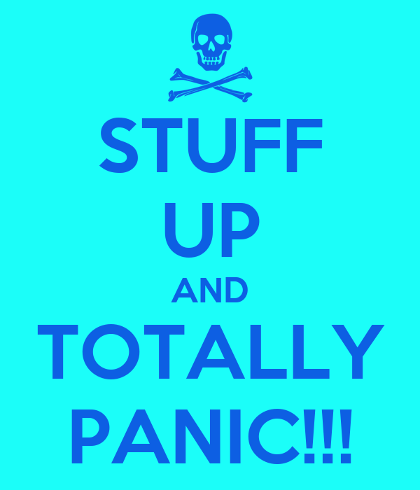 STUFF UP AND TOTALLY PANIC!!!