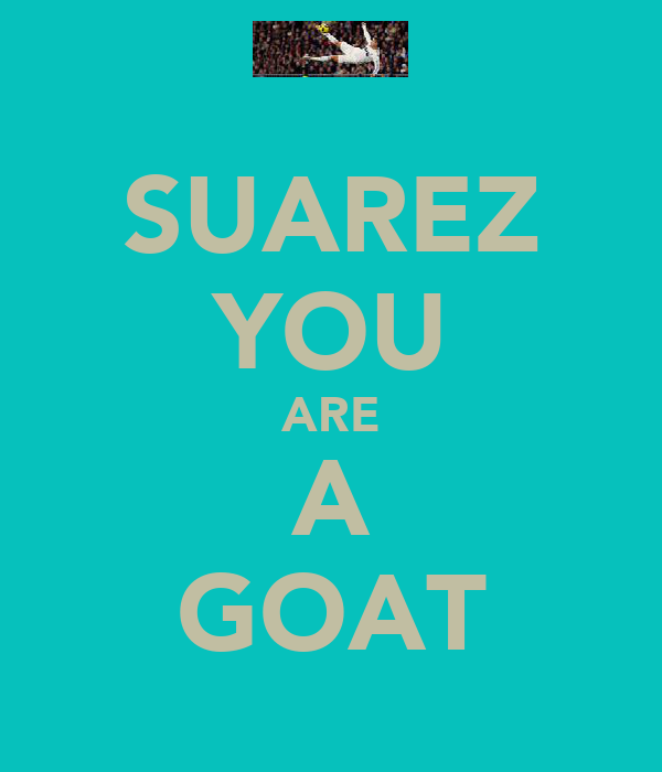 SUAREZ YOU ARE A GOAT