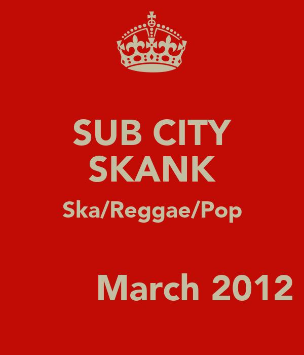 SUB CITY SKANK Ska/Reggae/Pop          March 2012