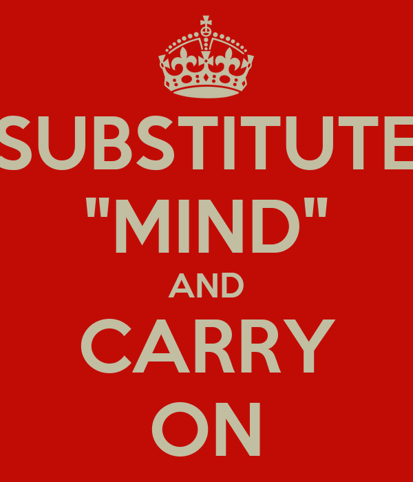 """SUBSTITUTE """"MIND"""" AND CARRY ON"""
