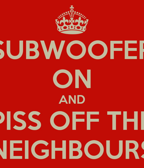 SUBWOOFER ON AND PISS OFF THE NEIGHBOURS