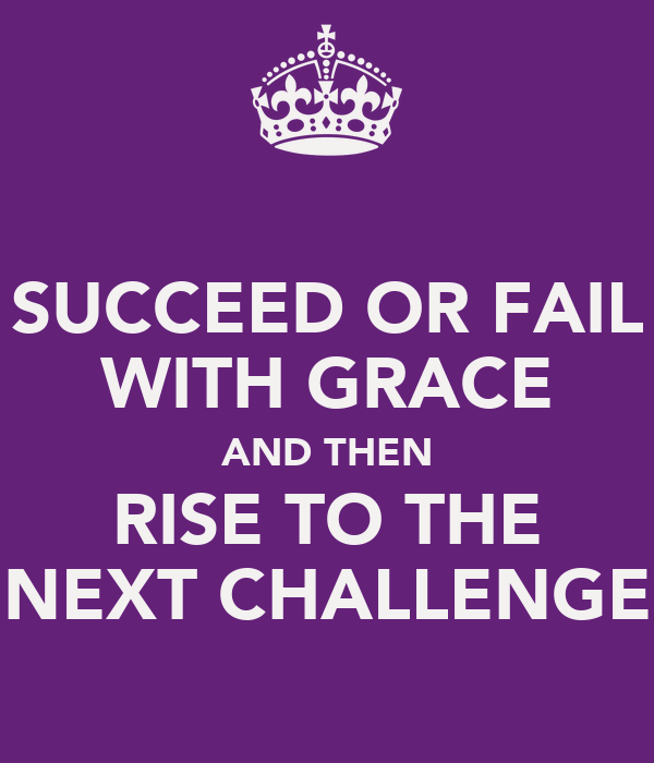 SUCCEED OR FAIL WITH GRACE AND THEN RISE TO THE NEXT CHALLENGE