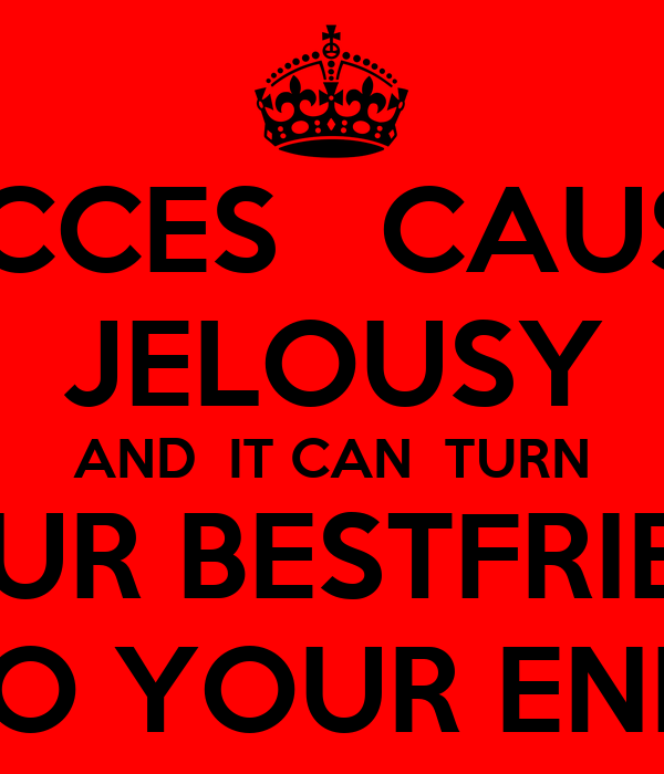 SUCCES   CAUSES JELOUSY AND  IT CAN  TURN YOUR BESTFRIEND IN TO YOUR ENEMY
