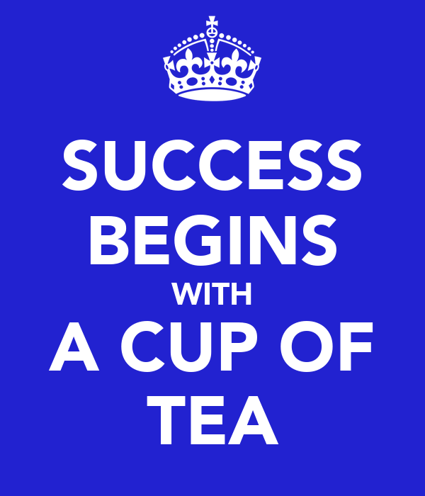 SUCCESS BEGINS WITH A CUP OF TEA