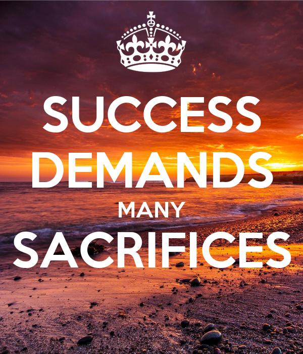 SUCCESS DEMANDS MANY SACRIFICES