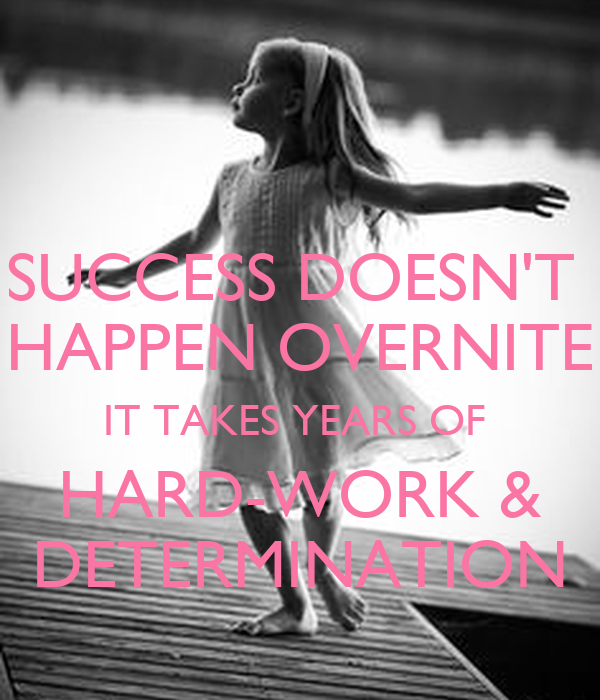 SUCCESS DOESN'T  HAPPEN OVERNITE IT TAKES YEARS OF  HARD-WORK & DETERMINATION