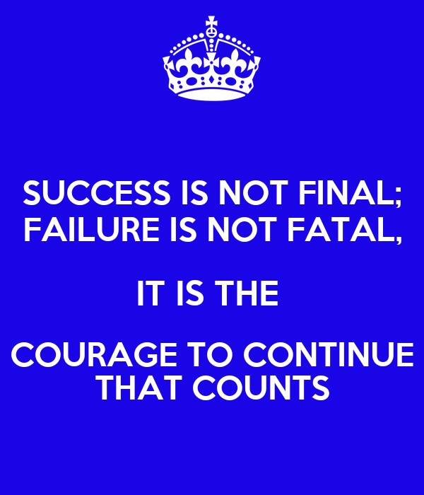 SUCCESS IS NOT FINAL; FAILURE IS NOT FATAL, IT IS THE  COURAGE TO CONTINUE THAT COUNTS