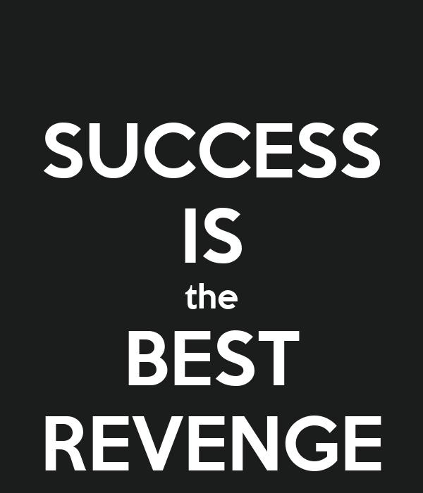 SUCCESS IS the BEST REVENGE