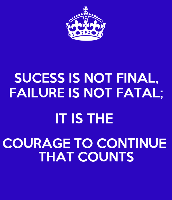 SUCESS IS NOT FINAL, FAILURE IS NOT FATAL; IT IS THE  COURAGE TO CONTINUE  THAT COUNTS