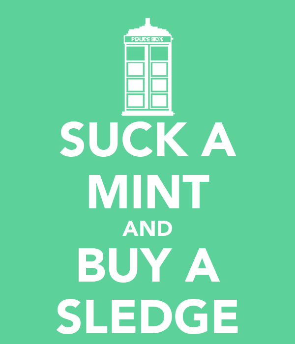 SUCK A MINT AND BUY A SLEDGE