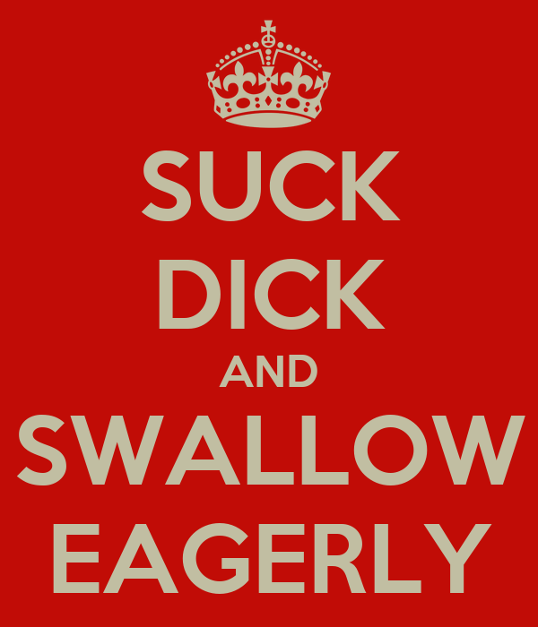 SUCK DICK AND SWALLOW EAGERLY
