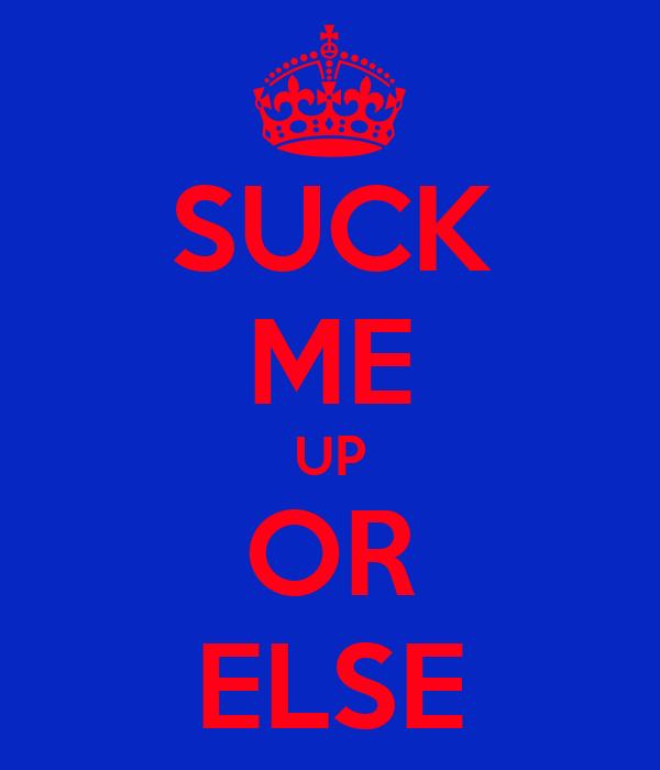 SUCK ME UP OR ELSE