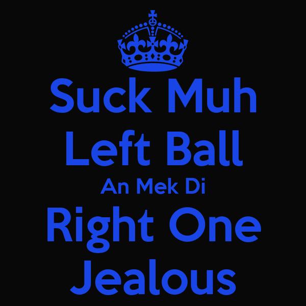 Suck Muh Left Ball An Mek Di Right One Jealous