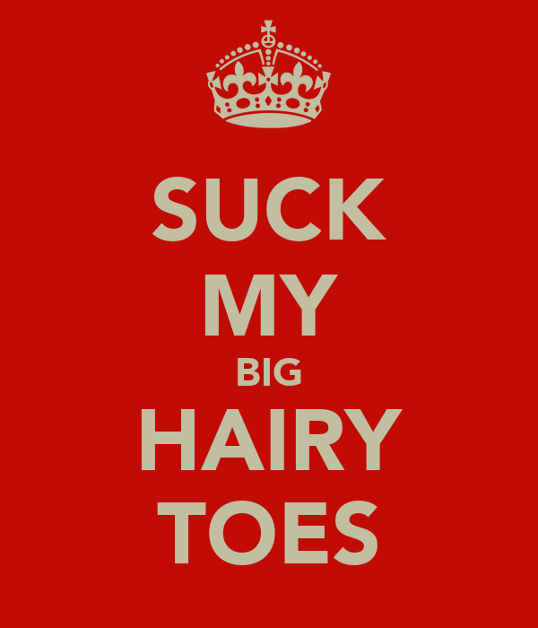 SUCK MY BIG HAIRY TOES