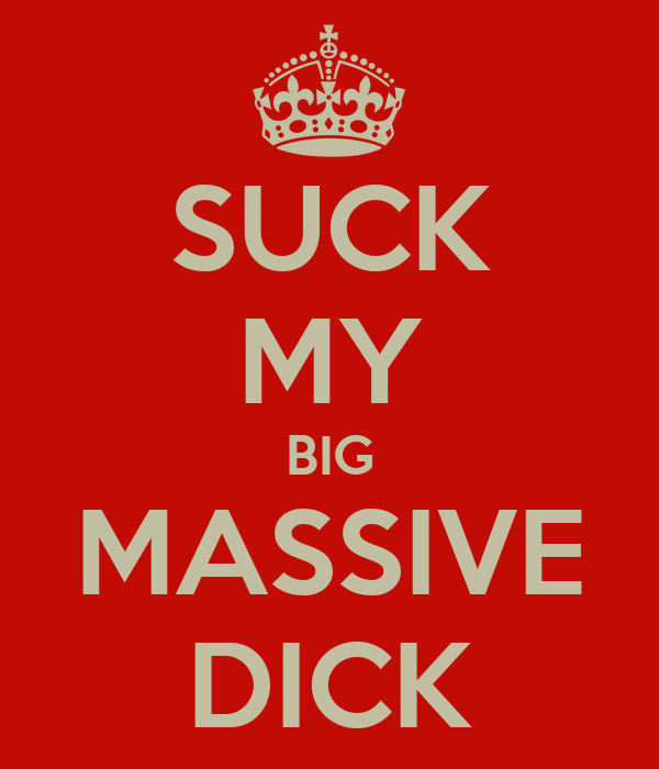 SUCK MY BIG MASSIVE DICK