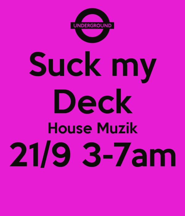 Suck my Deck House Muzik 21/9 3-7am