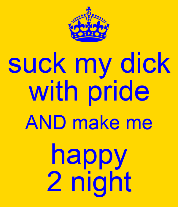 suck my dick with pride AND make me happy 2 night