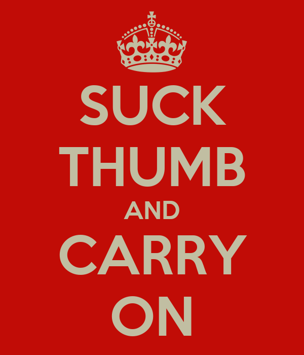 SUCK THUMB AND CARRY ON