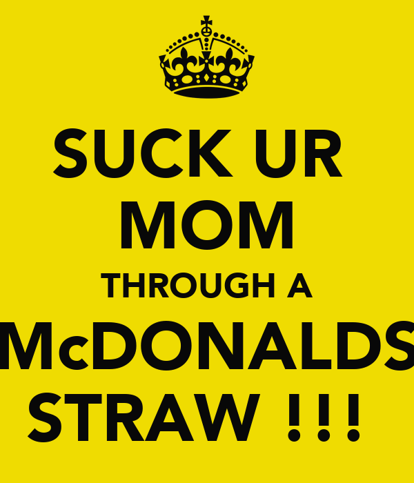 SUCK UR  MOM THROUGH A McDONALDS STRAW !!!
